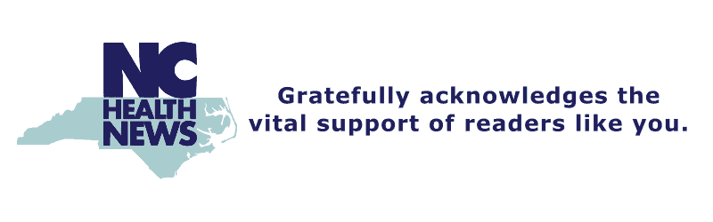 NC Health News logo - Gratefully acknowledges the vital support of readers like you. NC Health News is a nonprofit organization funded by individual donors, sponsors, and grants from foundations.